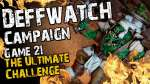 The Ultimate Challenge (Game 21) - The Deffwatch Narrative Campaign Revisit